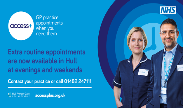 Access +, GP Practice Appointments when you need them.  Extra routine appointments are now available in Hull at evenings and weekends.  Contact your practice or call 01482 247111